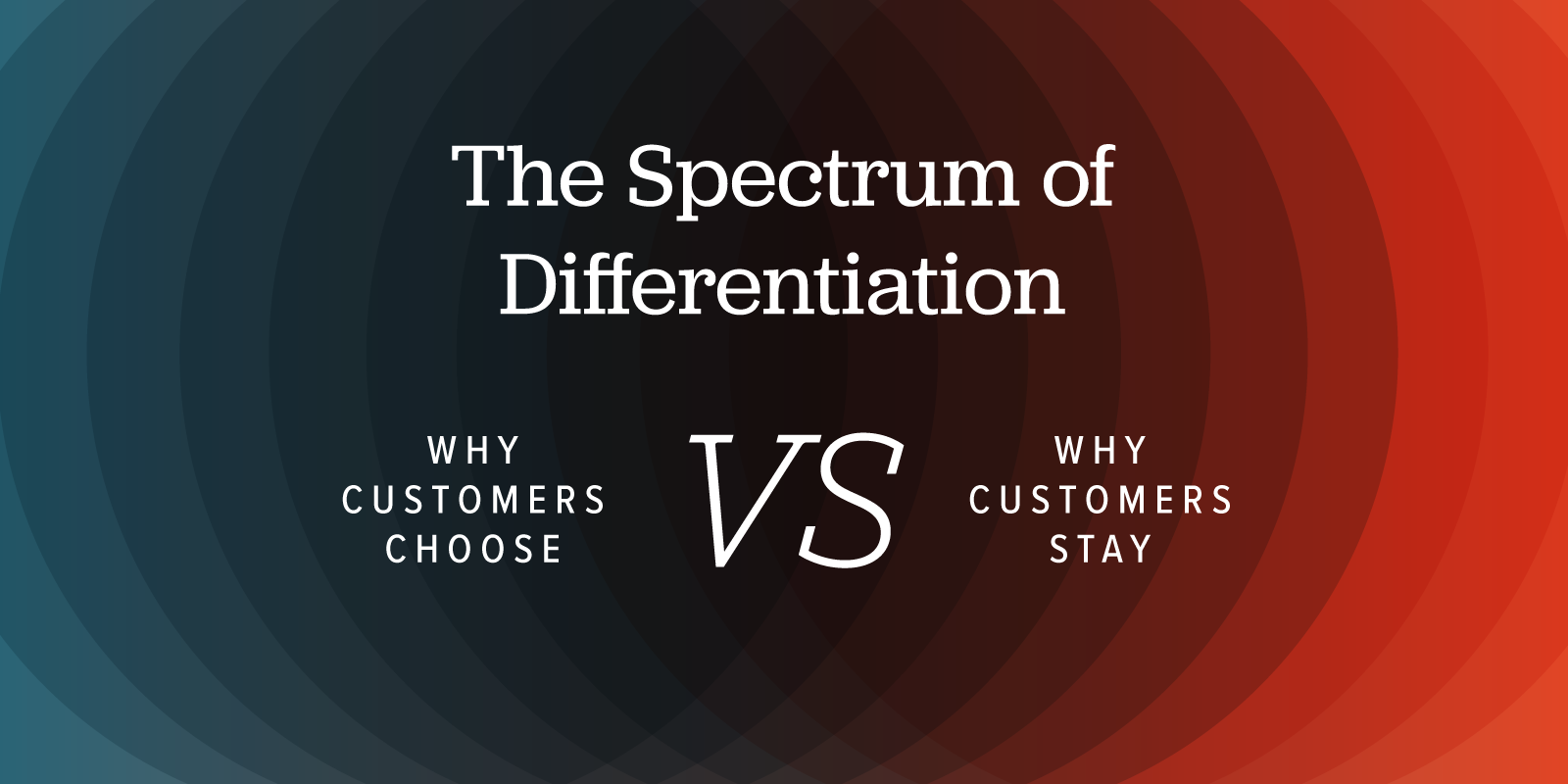 The Spectrum of Differentiation: Why customers choose versus why customers stay