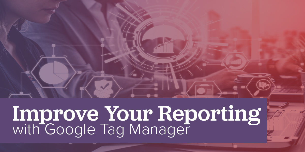 Improve Your Reporting with Google Tag Manager