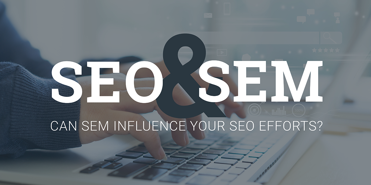 SEM and SEO - Can SEM Influence Your SEO Efforts?