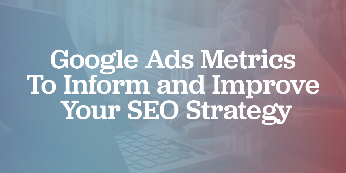 Google Ads Metrics to Inform and Improve Your SEO Strategy